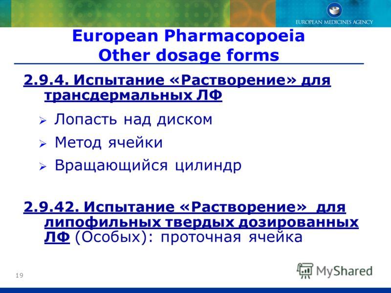 19 2.9.4. Испытание «Растворение» для трансдермальных ЛФ Лопасть над диском Метод ячейки Вращающийся цилиндр 2.9.42. Испытание «Растворение» для липофильных твердых дозированных ЛФ (Особых): проточная ячейка European Pharmacopoeia Other dosage forms