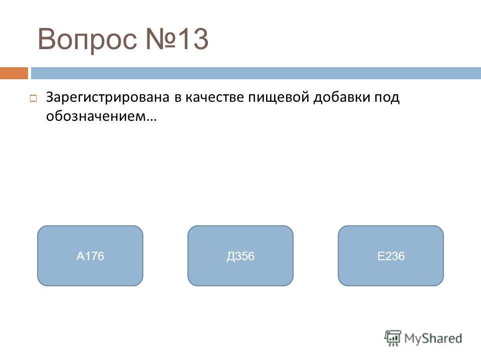 Вопрос 13 Зарегистрирована в качестве пищевой добавки под обозначением … Е236А176Д356