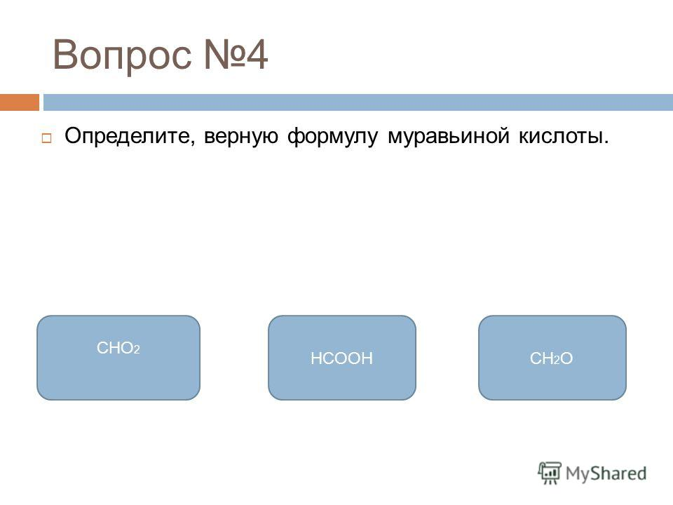 Вопрос 4 Определите, верную формулу муравьиной кислоты. HCOOH CHO 2 CH 2 O