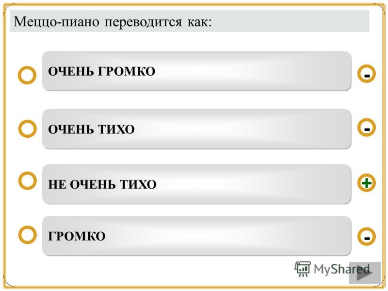 Меццо-пиано переводится как: НЕ ОЧЕНЬ ТИХО ОЧЕНЬ ТИХО ГРОМКО ОЧЕНЬ ГРОМКО - - + -
