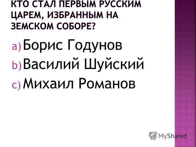 a) Борис Годунов b) Василий Шуйский c) Михаил Романов