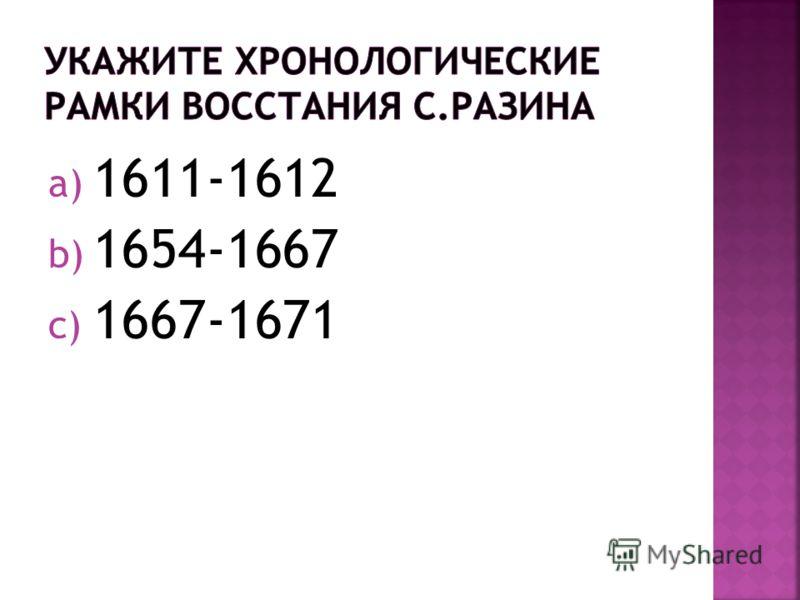 a) 1611-1612 b) 1654-1667 c) 1667-1671