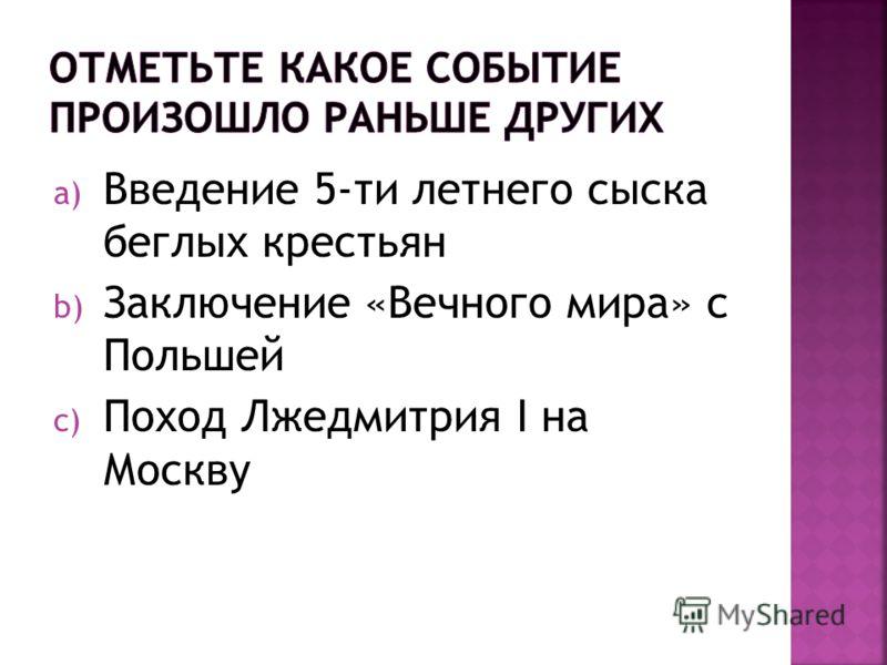 a) Введение 5-ти летнего сыска беглых крестьян b) Заключение «Вечного мира» с Польшей c) Поход Лжедмитрия I на Москву