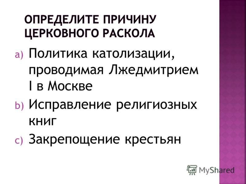 a) Политика католизации, проводимая Лжедмитрием I в Москве b) Исправление религиозных книг c) Закрепощение крестьян