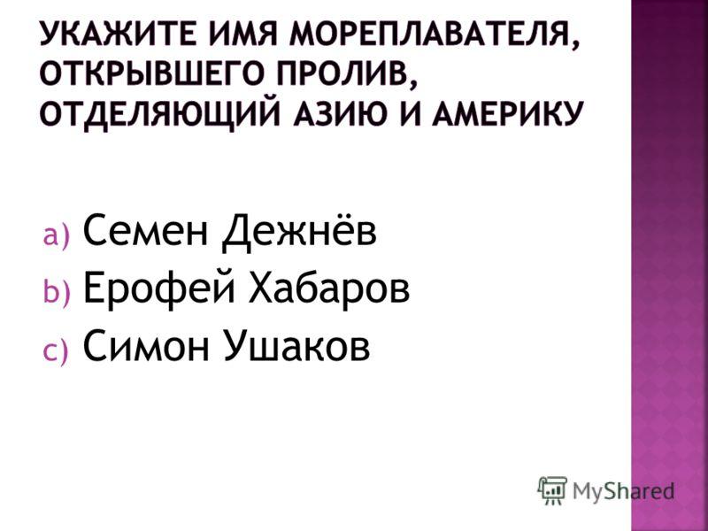 a) Семен Дежнёв b) Ерофей Хабаров c) Симон Ушаков