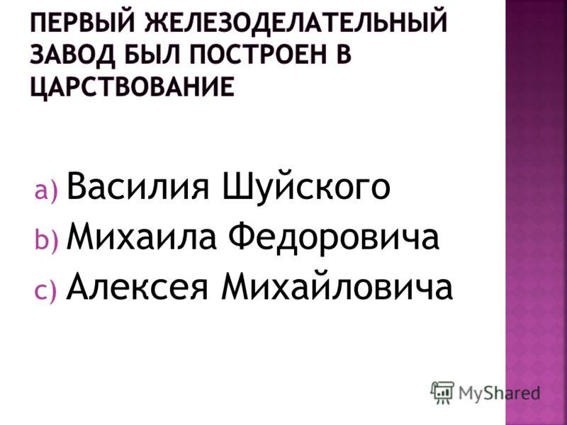 a) Василия Шуйского b) Михаила Федоровича c) Алексея Михайловича