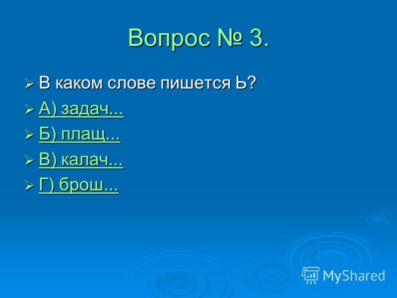 Вопрос 3. В каком слове пишется Ь? В каком слове пишется Ь? А) задач... А) задач... А) задач... А) задач... Б) плащ... Б) плащ... Б) плащ... Б) плащ... В) калач... В) калач... В) калач... В) калач... Г) брош... Г) брош... Г) брош... Г) брош...