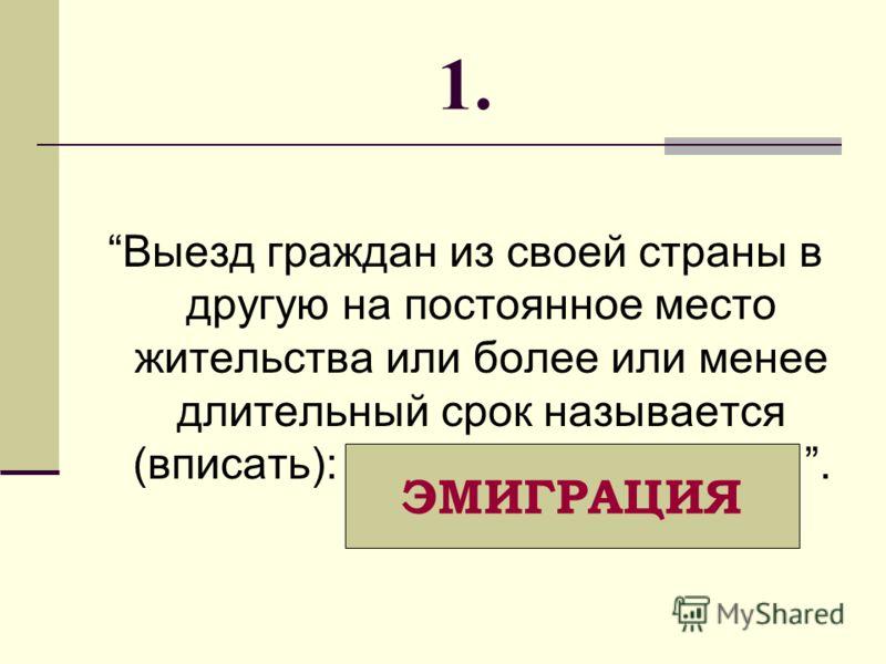 Выезд граждан из своей страны в другую на постоянное место жительства или более или менее длительный срок называется (вписать): _ _ _ _ _ _ _ _ _ _ _ _. 1. ЭМИГРАЦИЯ