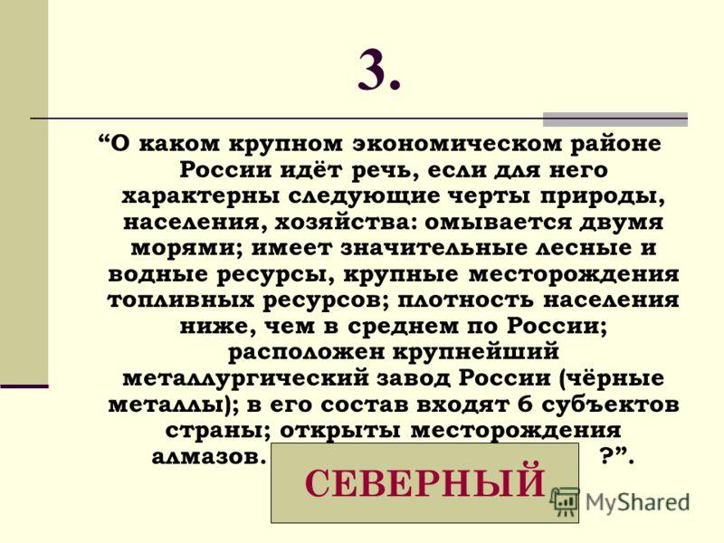 3. О каком крупном экономическом районе России идёт речь, если для него характерны следующие черты природы, населения, хозяйства: омывается двумя морями; имеет значительные лесные и водные ресурсы, крупные месторождения топливных ресурсов; плотность