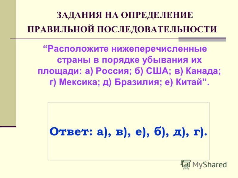 ЗАДАНИЯ НА ОПРЕДЕЛЕНИЕ ПРАВИЛЬНОЙ ПОСЛЕДОВАТЕЛЬНОСТИ Расположите нижеперечисленные страны в порядке убывания их площади: а) Россия; б) США; в) Канада; г) Мексика; д) Бразилия; е) Китай. Ответ: а), в), е), б), д), г).