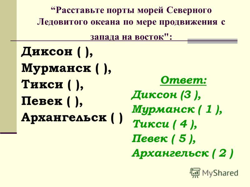 Расставьте порты морей Северного Ледовитого океана по мере продвижения с запада на восток: Диксон ( ), Мурманск ( ), Тикси ( ), Певек ( ), Архангельск ( ) Ответ: Диксон (3 ), Мурманск ( 1 ), Тикси ( 4 ), Певек ( 5 ), Архангельск ( 2 )