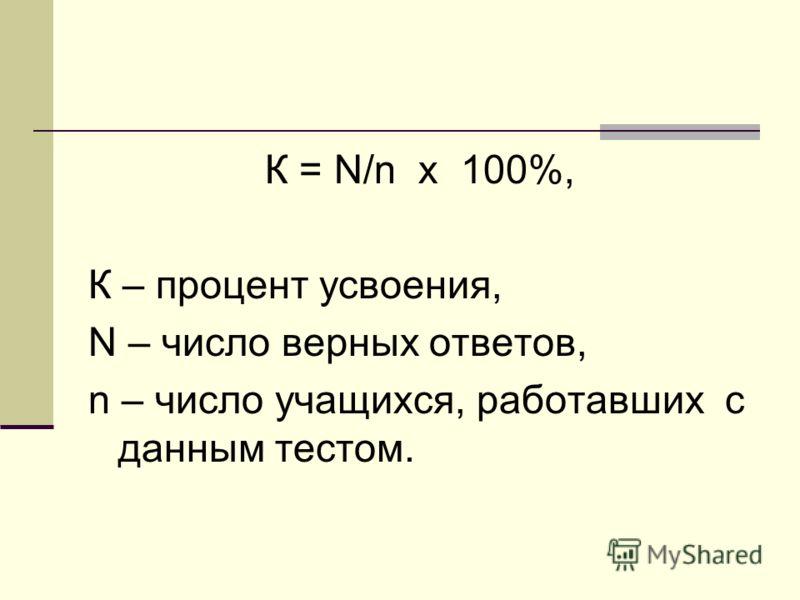 К = N/n х 100%, К – процент усвоения, N – число верных ответов, n – число учащихся, работавших с данным тестом.