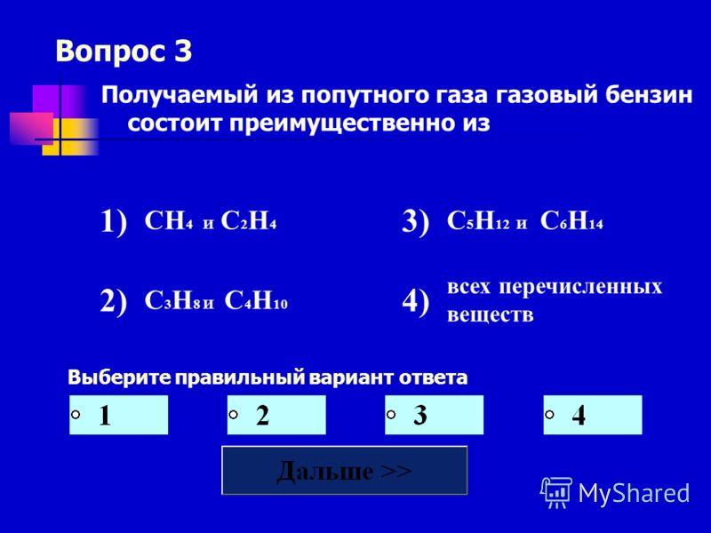 Вопрос 3 Выберите правильный вариант ответа Получаемый из попутного газа газовый бензин состоит преимущественно из 1) СН 4 И С 2 Н 4 3) С 5 Н 12 И С 6 Н 14 2) С 3 Н 8 И С 4 Н 10 4) всех перечисленных веществ
