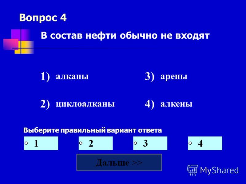 Вопрос 4 Выберите правильный вариант ответа В состав нефти обычно не входят 1) алканы 3) арены 2) циклоалканы 4) алкены