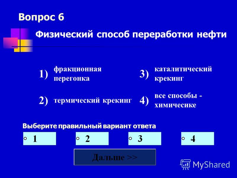 Вопрос 6 Выберите правильный вариант ответа Физический способ переработки нефти 1) фракционная перегонка 3) каталитический крекинг 2) термический крекинг 4) все способы - химичесике