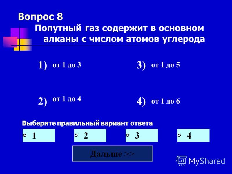 Вопрос 8 Выберите правильный вариант ответа Попутный газ содержит в основном алканы с числом атомов углерода 1) от 1 до 3 3) от 1 до 5 2) от 1 до 4 4) от 1 до 6