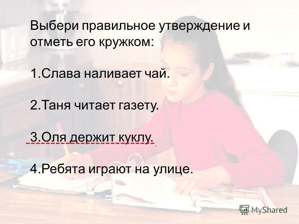 Выбери правильное утверждение и отметь его кружком: 1.Слава наливает чай. 2.Таня читает газету. 3.Оля держит куклу. 4.Ребята играют на улице. --------------------------.