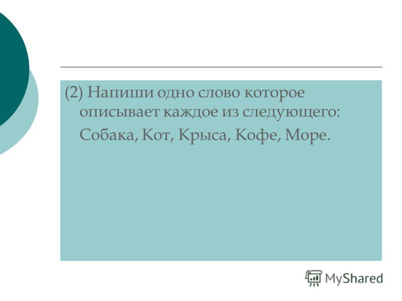 (2) Напиши одно слово которое описывает каждое из следующего: Собака, Кот, Крыса, Кофе, Море.