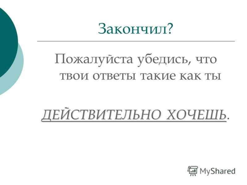 Пожалуйста убедись, что твои ответы такие как ты ДЕЙСТВИТЕЛЬНО ХОЧЕШЬ. Закончил?