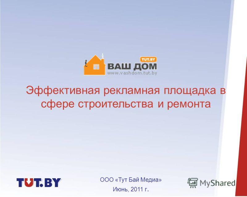 ООО «Тут Бай Медиа» Июнь, 2011 г. Эффективная рекламная площадка в сфере строительства и ремонта