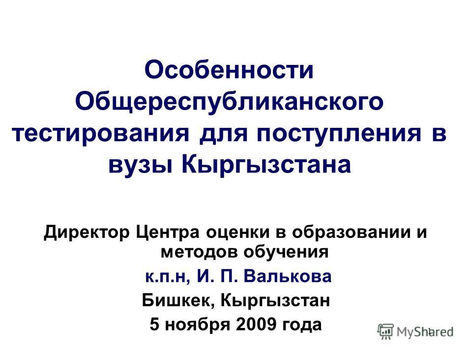 1 Особенности Общереспубликанского тестирования для поступления в вузы Кыргызстана Директор Центра оценки в образовании и методов обучения к.п.н, И. П. Валькова Бишкек, Кыргызстан 5 ноября 2009 года