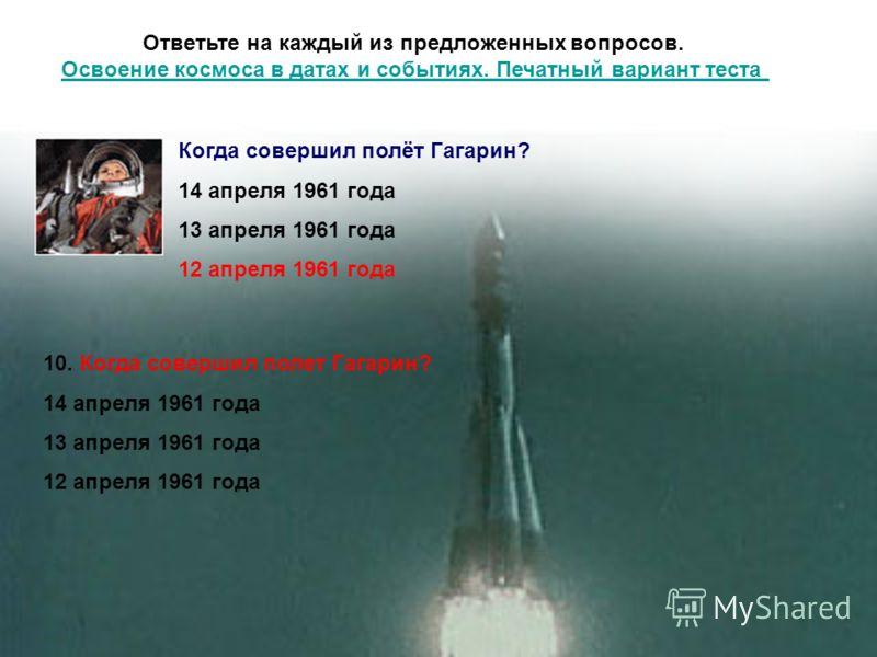 Ответьте на каждый из предложенных вопросов. Освоение космоса в датах и событиях. Печатный вариант теста Освоение космоса в датах и событиях. Печатный вариант теста 10. Когда совершил полет Гагарин? 14 апреля 1961 года 13 апреля 1961 года 12 апреля 1