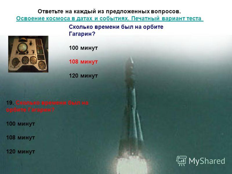 Ответьте на каждый из предложенных вопросов. Освоение космоса в датах и событиях. Печатный вариант теста Освоение космоса в датах и событиях. Печатный вариант теста 19. Сколько времени был на орбите Гагарин? 100 минут 108 минут 120 минут Сколько врем