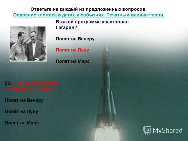 Ответьте на каждый из предложенных вопросов. Освоение космоса в датах и событиях. Печатный вариант теста Освоение космоса в датах и событиях. Печатный вариант теста 20. В какой программе участвовал Гагарин? Полет на Венеру Полет на Луну Полет на Марс