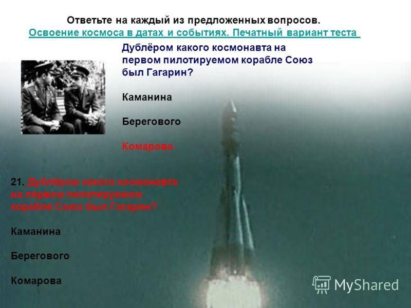 Ответьте на каждый из предложенных вопросов. Освоение космоса в датах и событиях. Печатный вариант теста Освоение космоса в датах и событиях. Печатный вариант теста 21. Дублёром какого космонавта на первом пилотируемом корабле Союз был Гагарин? Каман