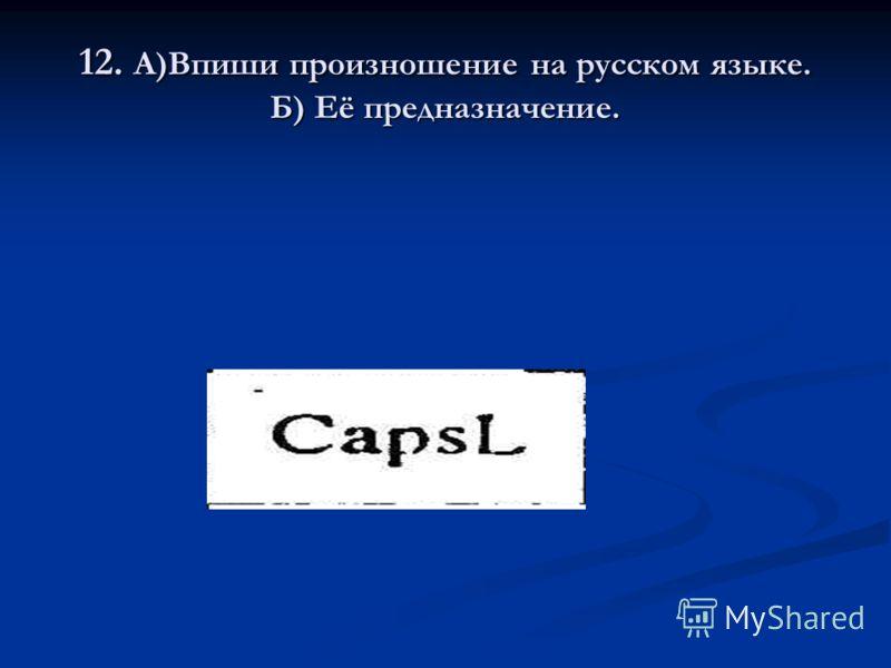 12. А)Впиши произношение на русском языке. Б) Её предназначение.