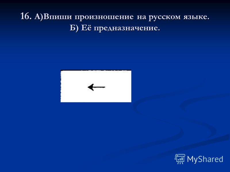 16. А)Впиши произношение на русском языке. Б) Её предназначение.