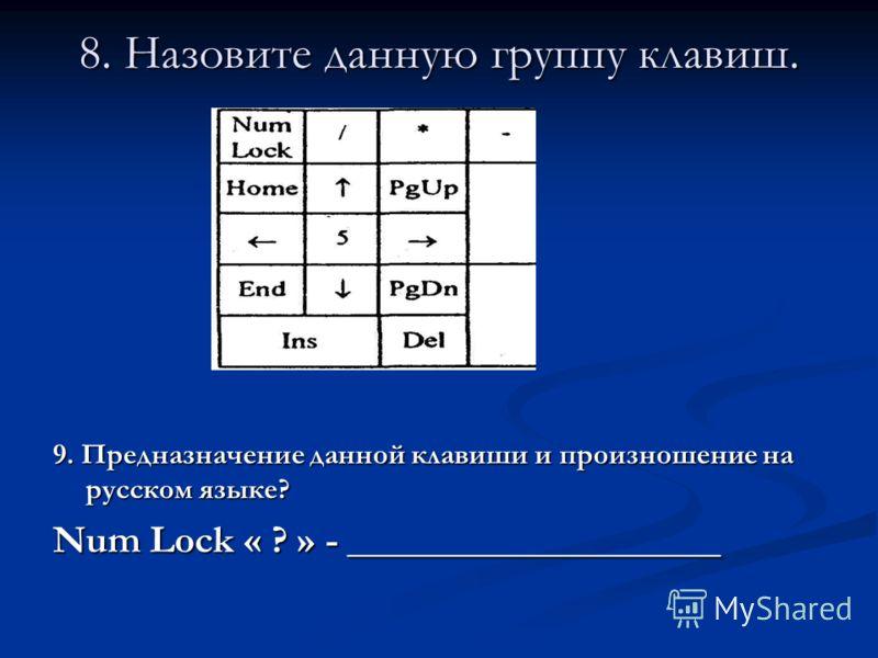 8. Назовите данную группу клавиш. 9. Предназначение данной клавиши и произношение на русском языке? Num Lock « ? » - ___________________