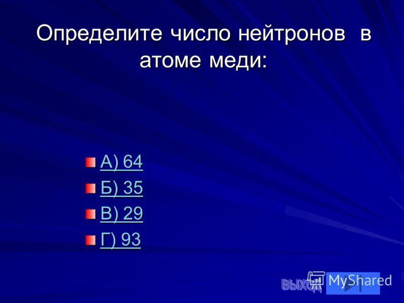 Определите число нейтронов в атоме меди: А) 64 А) 64 Б) 35 Б) 35 В) 29 В) 29 Г) 93 Г) 93