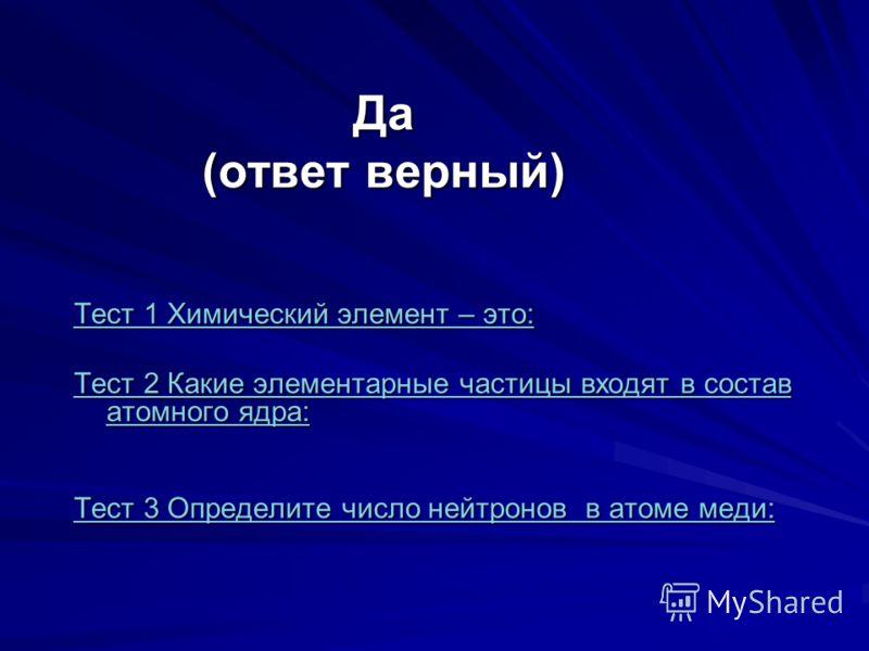 Да (ответ верный) Тест 1 Химический элемент – это: Тест 1 Химический элемент – это: Тест 2 Какие элементарные частицы входят в состав атомного ядра: Тест 2 Какие элементарные частицы входят в состав атомного ядра: Тест 3 Определите число нейтронов в