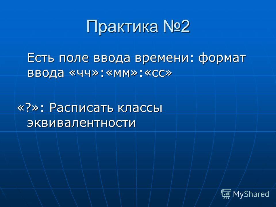 Практика 2 Есть поле ввода времени: формат ввода «чч»:«мм»:«сс» «?»: Расписать классы эквивалентности