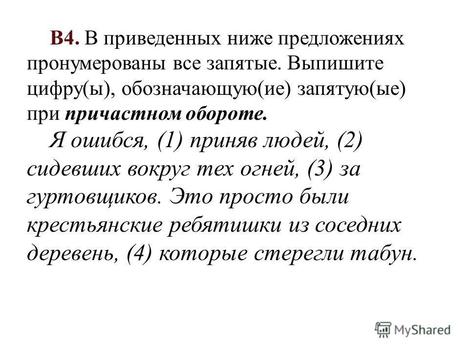 В4. В приведенных ниже предложениях пронумерованы все запятые. Выпишите цифру(ы), обозначающую(ие) запятую(ые) при причастном обороте. Я ошибся, (1) приняв людей, (2) сидевших вокруг тех огней, (3) за гуртовщиков. Это просто были крестьянские ребятиш