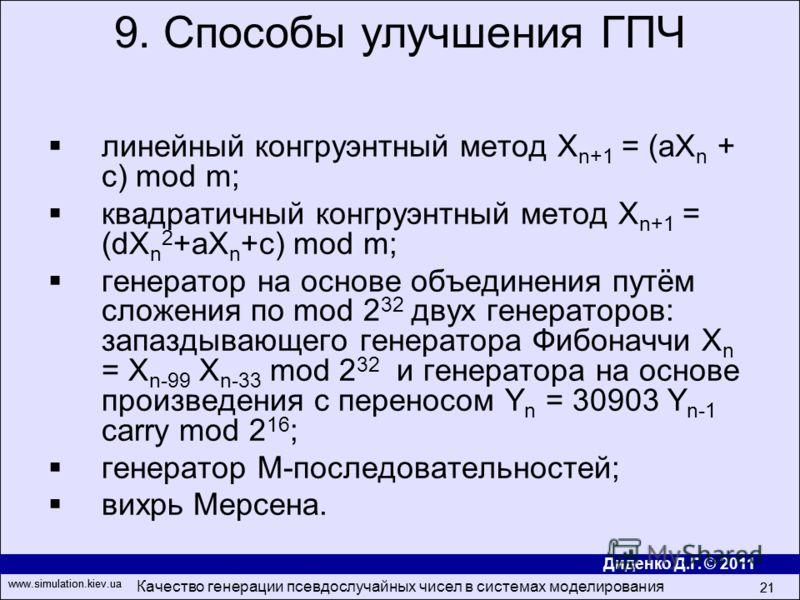 Диденко Д.Г. © 2011 www.simulation.kiev.ua Качество генерации псевдослучайных чисел в системах моделирования 21 www.simulation.kiev.ua 21 линейный конгруэнтный метод X n+1 = (aX n + c) mod m; квадратичный конгруэнтный метод Х n+1 = (dX n 2 +aX n +c)