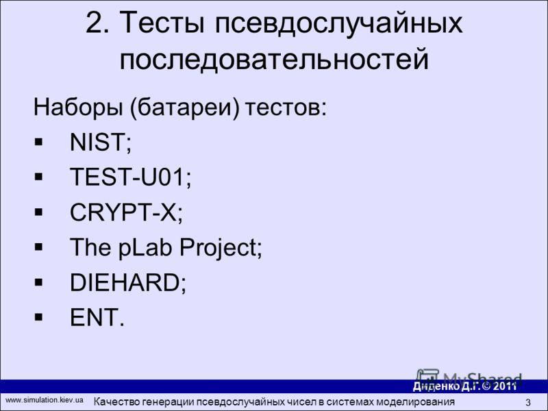 Диденко Д.Г. © 2011 www.simulation.kiev.ua Качество генерации псевдослучайных чисел в системах моделирования 3 www.simulation.kiev.ua 3 Наборы (батареи) тестов: NIST; TEST-U01; CRYPT-X; The pLab Project; DIEHARD; ENT. 2. Тесты псевдослучайных последо