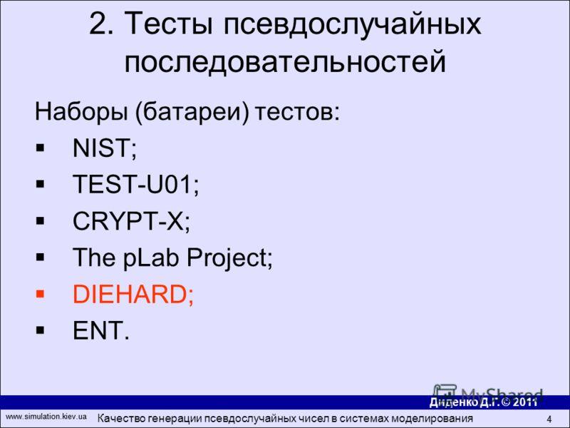 Диденко Д.Г. © 2011 www.simulation.kiev.ua Качество генерации псевдослучайных чисел в системах моделирования 4 www.simulation.kiev.ua 4 Наборы (батареи) тестов: NIST; TEST-U01; CRYPT-X; The pLab Project; DIEHARD; ENT. 2. Тесты псевдослучайных последо