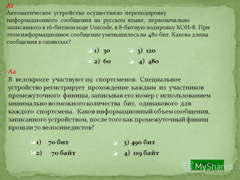 A1 Автоматическое устройство осуществило перекодировку информационного сообщения на русском языке, первоначально записанного в 16-битном коде Unicode, в 8-битную кодировку КОИ-8. При этом информационное сообщение уменьшилось на 480 бит. Какова длина
