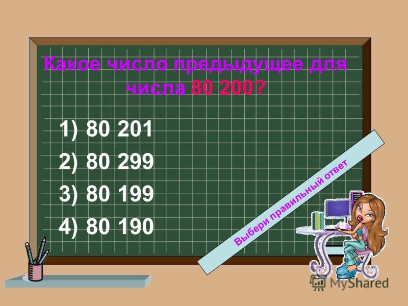 Какое число предыдущее для числа 80 200? 1)80 201 2)80 299 3)80 199 4)80 190 Выбери правильный ответ