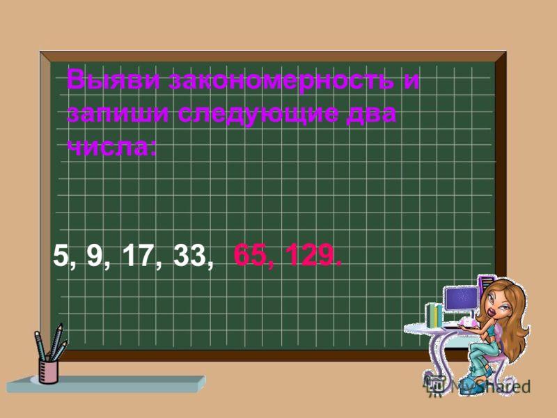 Выяви закономерность и запиши следующие два числа: 5, 9, 17, 33, 65,129.