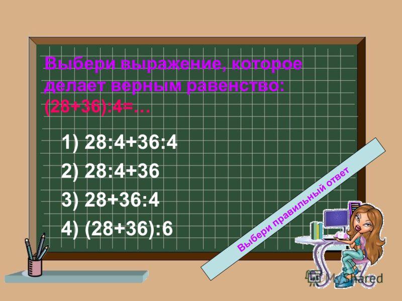 Выбери выражение, которое делает верным равенство: (28+36):4=… 1) 28:4+36:4 2) 28:4+36 3) 28+36:4 4) (28+36):6 Выбери правильный ответ