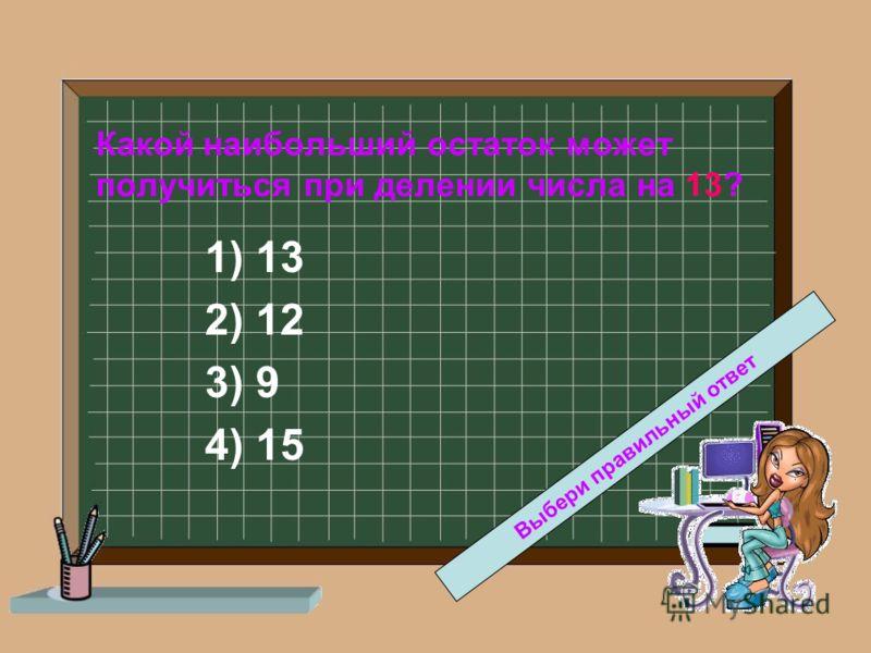 Какой наибольший остаток может получиться при делении числа на 13? 1) 13 2) 12 3) 9 4) 15 Выбери правильный ответ