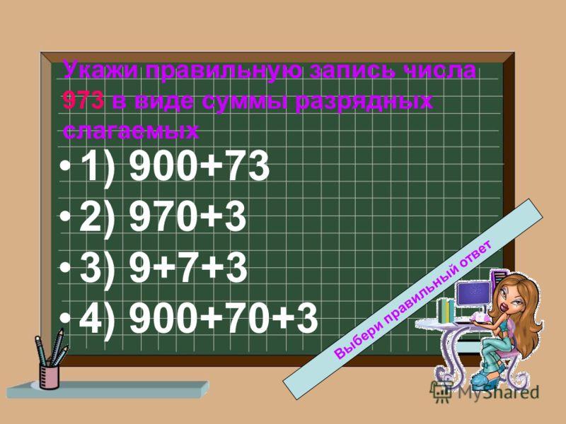 Укажи правильную запись числа 973 в виде суммы разрядных слагаемых 1) 900+73 2) 970+3 3) 9+7+3 4) 900+70+3 Выбери правильный ответ