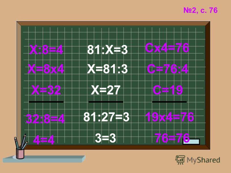 2, с. 76 Х:8=4 Х=8х4 Х=32 32:8=4 4=4 81:Х=3 3=3 Х=81:3 Х=27 81:27=3 Сх4=76 С=76:4 С=19 19х4=76 76=76