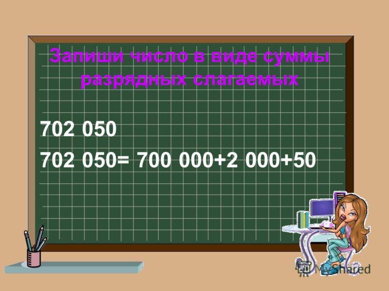 Запиши число в виде суммы разрядных слагаемых 702 050 702 050= 700 000+2 000+50