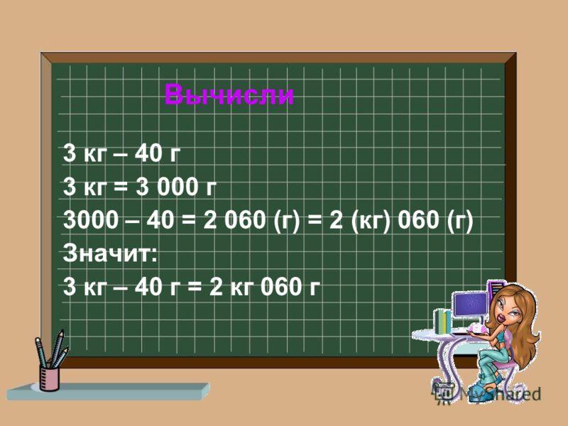 Вычисли 3 кг – 40 г 3 кг = 3 000 г 3000 – 40 = 2 060 (г) = 2 (кг) 060 (г) Значит: 3 кг – 40 г = 2 кг 060 г