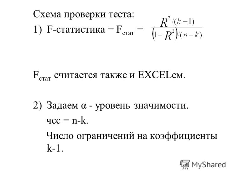 Схема проверки теста: 1)F-статистика = F стат = F стат считается также и EXCELем. 2)Задаем α - уровень значимости. чсс = n-k. Число ограничений на коэффициенты k-1.