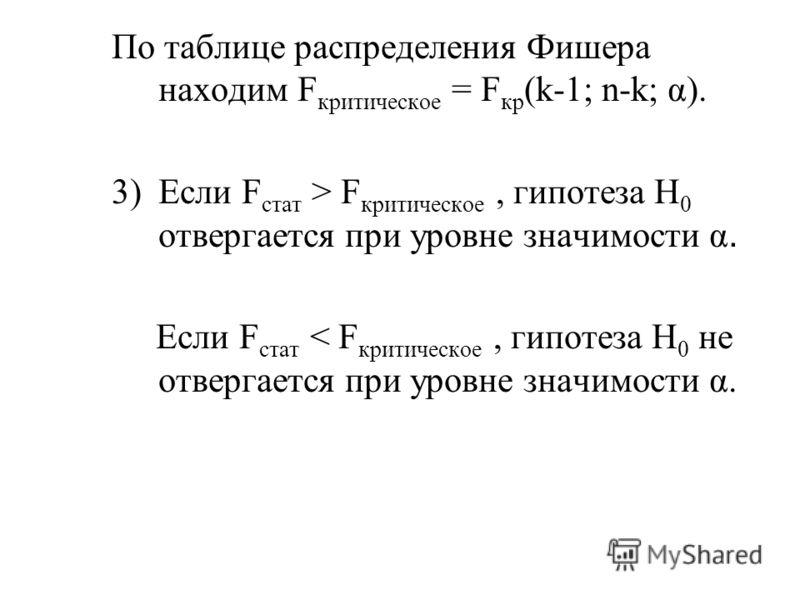 По таблице распределения Фишера находим F критическое = F кр (k-1; n-k; α). 3)Если F стат > F критическое, гипотеза H 0 отвергается при уровне значимости α. Если F стат < F критическое, гипотеза H 0 не отвергается при уровне значимости α.